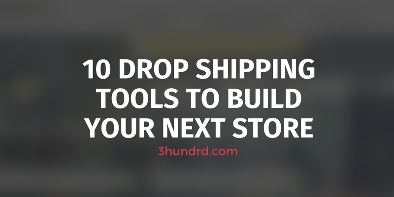 10 Drop Shipping Tools To Build Your Next Store
