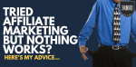 Tried Affiliate Marketing nothing works