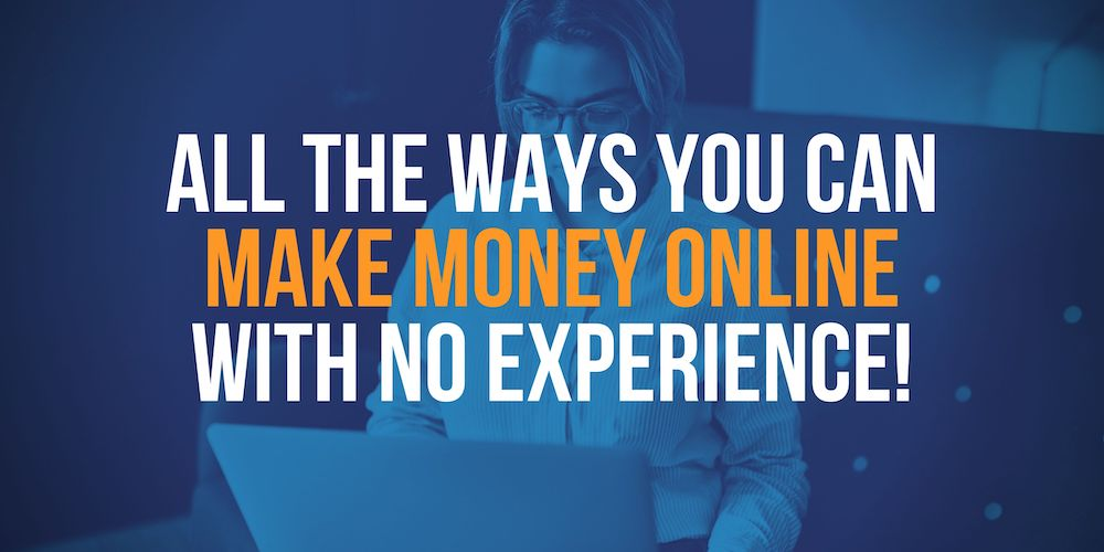 All The Ways You Can Make Money Online With No Experience