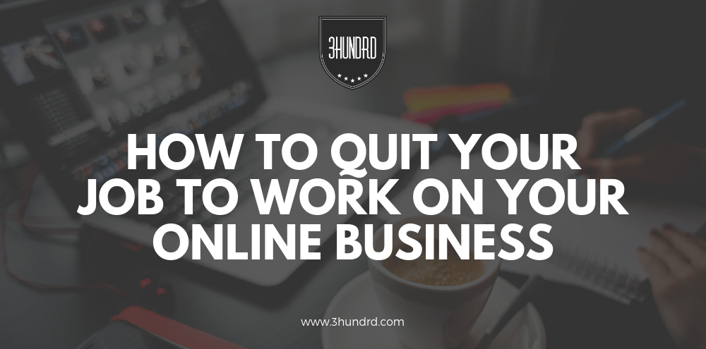 how to quit your job to work on your online business