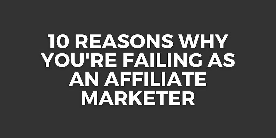 10 reasons why you'er failing as an affiliate marketer